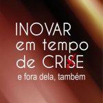 Inovar em tempo de crise e fora dela também